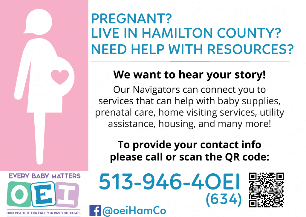 Image of a silouette of a pregnant person with a heart in their womb. Text reads: Pregnant? Live in Hamilton County? Need Help wih resources? We want to hear your story! Our Navigators can connect you to services that can help with baby supplies, prenatal care, home visiting services, utility assistance, housing and more! To provide your contact information, please call 513-946-4634. Logo for the Ohio Equity Institute is on the bottom left with a Facebook tag. Follow at @OEIHamCo